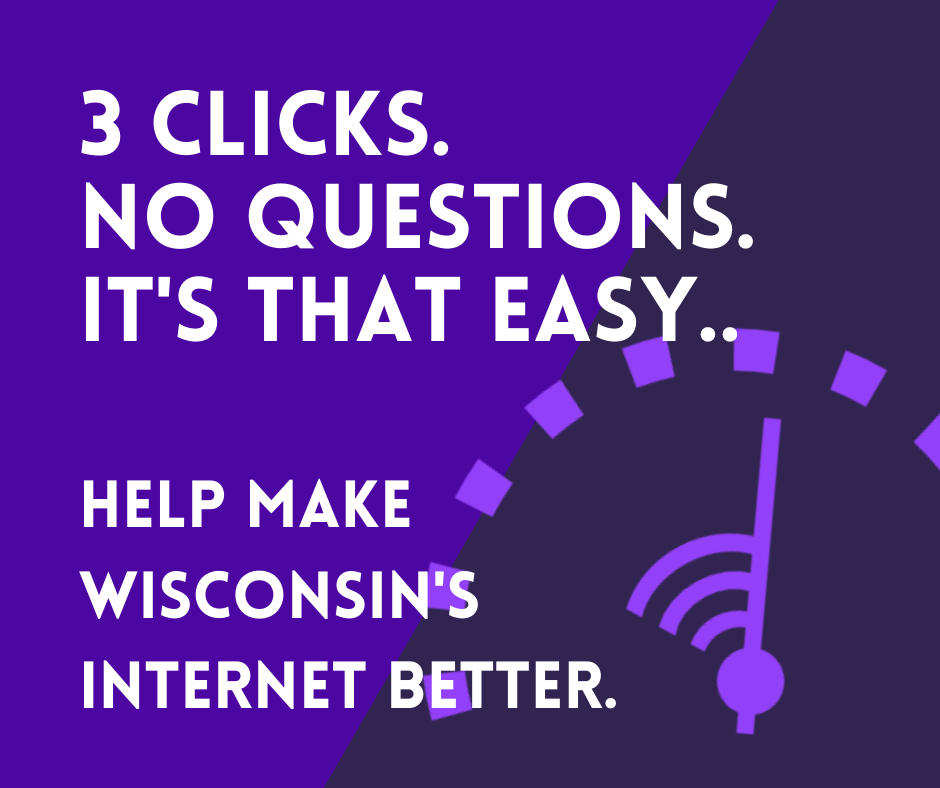 Test Your Home Internet. 3 clicks. No questions. It's that easy. Help Wisconsin get better internet.